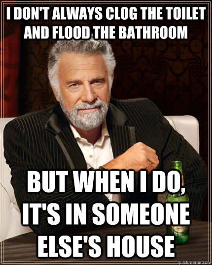 28bcf6aa102c52f2c88ba53ed1fef3744d4d6428ec4d2a405016276c6e19b4d0 i don't always clog the toilet and flood the bathroom but when i