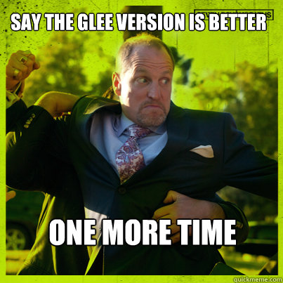 Say the Glee version is better One more time - Say the Glee version is better One more time  Woody Psycho