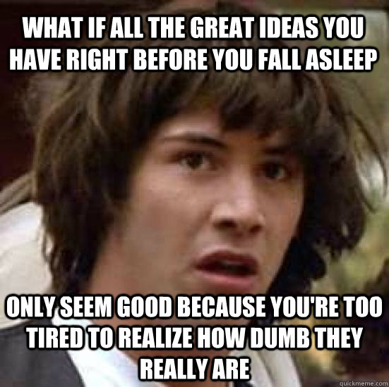 what IF ALL THE great IDEAS YOU HAVE RIGHT BEFORE YOU FALL ASLEEP  ONLY SEEM GOOD BECAUSE YOU'RE TOO TIRED TO REALIZE HOW DUMB THEY REALLY ARE - what IF ALL THE great IDEAS YOU HAVE RIGHT BEFORE YOU FALL ASLEEP  ONLY SEEM GOOD BECAUSE YOU'RE TOO TIRED TO REALIZE HOW DUMB THEY REALLY ARE  conspiracy keanu