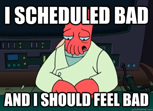 I scheduled bad and i should feel bad - I scheduled bad and i should feel bad  sad zoidberg