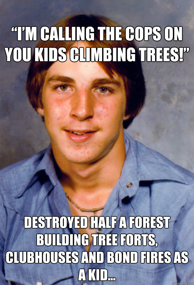 """I'm calling the cops on you kids climbing trees!""  Destroyed half a forest building tree forts, clubhouses and bond fires as a kid…  -  ""I'm calling the cops on you kids climbing trees!""  Destroyed half a forest building tree forts, clubhouses and bond fires as a kid…   Old Economy Steven"