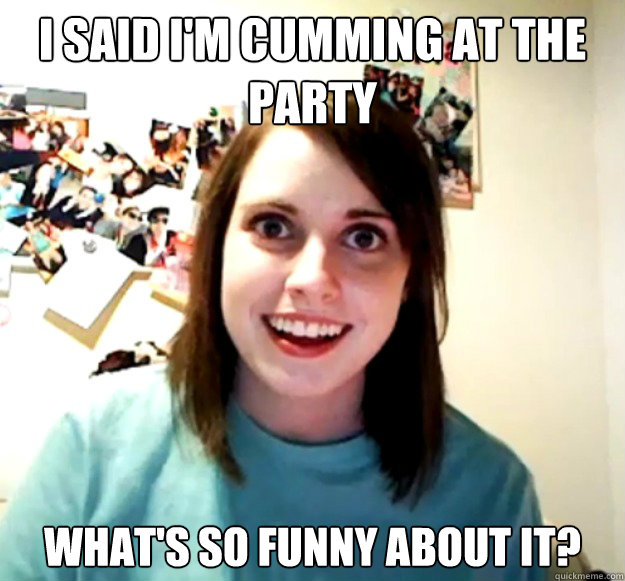 I said I'm cumming at the party what's so funny about it? - I said I'm cumming at the party what's so funny about it?  Overly Attached Girlfriend