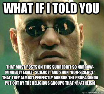"what if i told you That most posts on this subreddit so narrow-mindedly exalt ""science"" and shun ""non-science"" that they almost perfectly mirror the propaganda put out by the religious groups that /r/Atheism claims to be so differe - what if i told you That most posts on this subreddit so narrow-mindedly exalt ""science"" and shun ""non-science"" that they almost perfectly mirror the propaganda put out by the religious groups that /r/Atheism claims to be so differe  Matrix Morpheus"