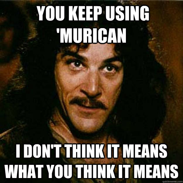 You keep using 'murican I don't think it means what you think it means -  You keep using 'murican I don't think it means what you think it means  Inigo Montoya