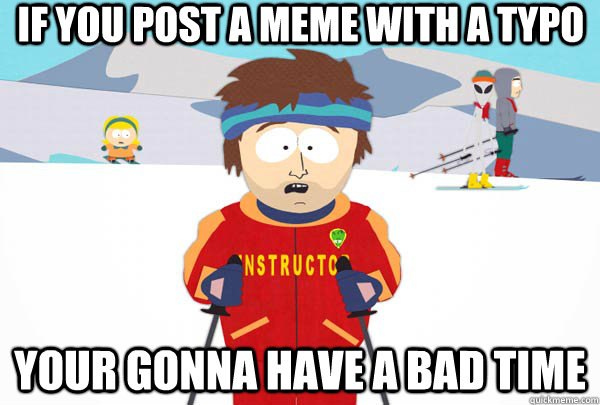 If you post a meme with a typo Your gonna have a bad time - If you post a meme with a typo Your gonna have a bad time  Super Cool Ski Instructor