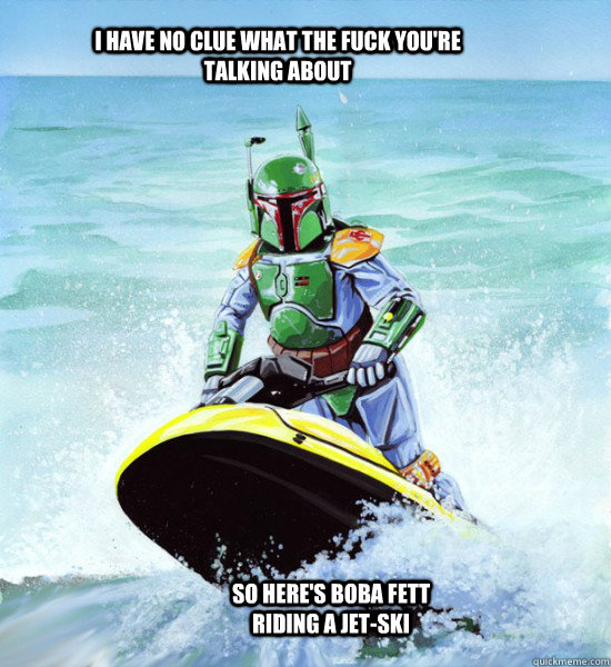 I have no clue what the fuck you're talking about So here's Boba Fett riding a jet-ski