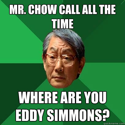 Mr. Chow call all the time where are you Eddy Simmons?  High Expectations Asian Father