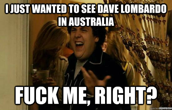 I just wanted to see Dave lombardo in australia fuck me, right? - I just wanted to see Dave lombardo in australia fuck me, right?  fuckmeright