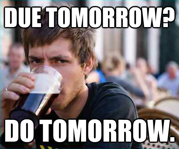 Due tomorrow? Do tomorrow. - Due tomorrow? Do tomorrow.  College Senior