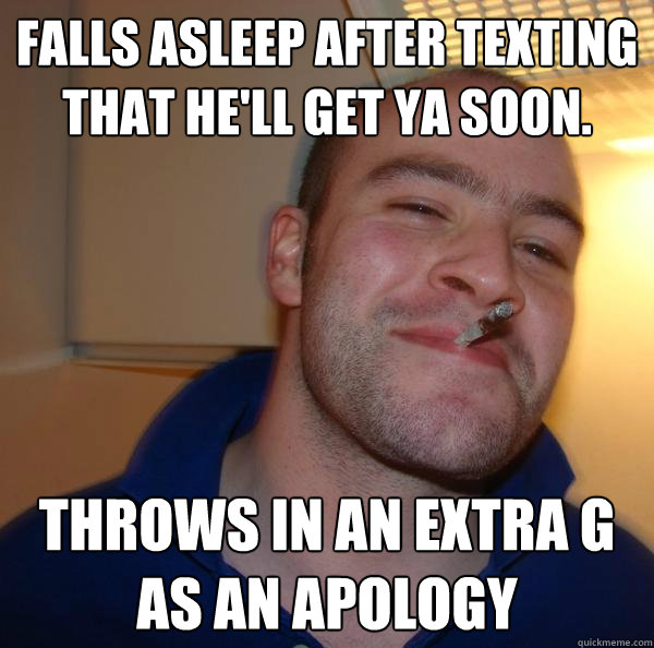 Falls asleep after texting that He'll get ya soon. Throws in an extra g as an apology - Falls asleep after texting that He'll get ya soon. Throws in an extra g as an apology  Misc