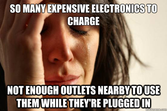 So many Expensive electronics to charge not enough outlets nearby to use them while they're plugged in  First World Problems