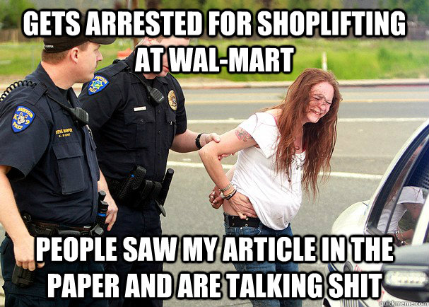 gets arrested for shoplifting at wal-mart People saw my article in the paper and are talking shit