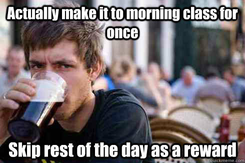 Actually make it to morning class for once Skip rest of the day as a reward - Actually make it to morning class for once Skip rest of the day as a reward  Lazy College Senior