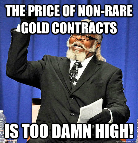 The price of non-rare gold contracts is too damn high!