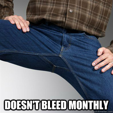 Doesn't bleed monthly -  Doesn't bleed monthly  Scumbag Penis