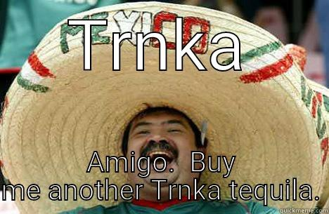 TRNKA AMIGO.  BUY ME ANOTHER TRNKA TEQUILA. Merry mexican