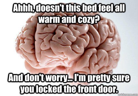Ahhh, doesn't this bed feel all warm and cozy? And don't worry... I'm pretty sure you locked the front door. - Ahhh, doesn't this bed feel all warm and cozy? And don't worry... I'm pretty sure you locked the front door.  Scumbag Brain