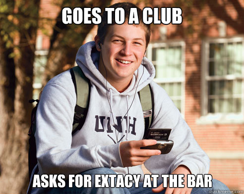goes to a club Asks for extacy at the bar - goes to a club Asks for extacy at the bar  College Freshman