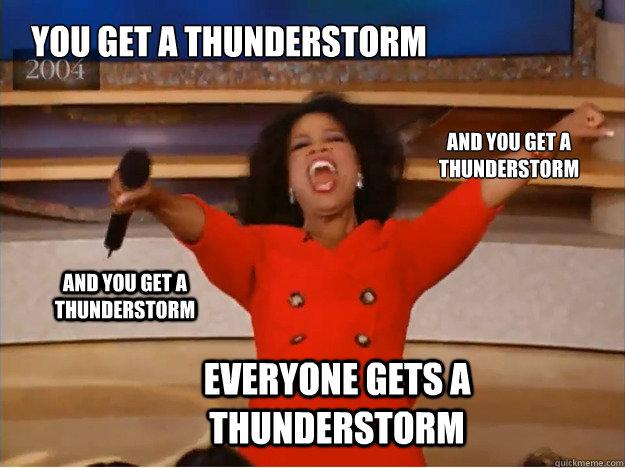 28d7b7eb12668909d112f31547c0d6526df9e6940da1c07a0dfef7fc08286018 you get a thunderstorm everyone gets a thunderstorm and you get a
