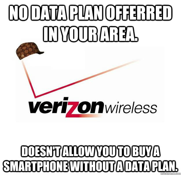 No data plan offerred in your area. Doesn't allow you to buy a smartphone without a data plan. - No data plan offerred in your area. Doesn't allow you to buy a smartphone without a data plan.  Scumbag Verizon