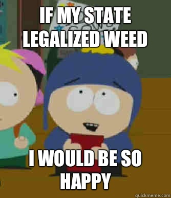 If my state legalized weed I would be so happy - If my state legalized weed I would be so happy  Craig - I would be so happy