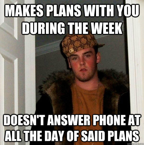Makes plans with you during the week Doesn't answer phone at all the day of said plans - Makes plans with you during the week Doesn't answer phone at all the day of said plans  Scumbag Steve