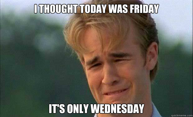 I thought today was Friday It's only Wednesday   james vanderbeek crying
