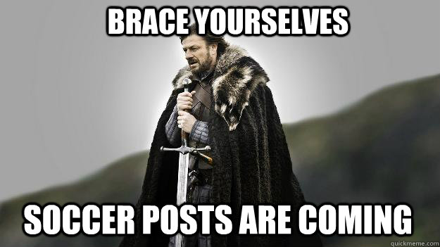 Brace yourselves soccer posts are coming - Brace yourselves soccer posts are coming  Ned stark winter is coming