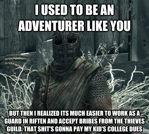 I used to be an adventurer like you but then i realized its much easier to work as a guard in Riften and accept bribes from the thieves guild. That shit's gonna pay my kid's college dues