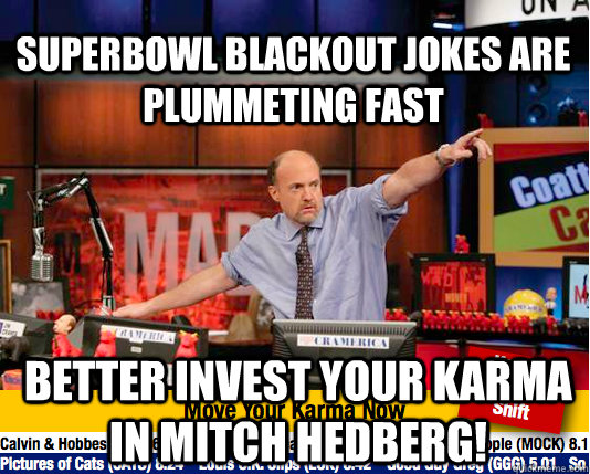Superbowl blackout jokes are plummeting fast better invest your karma in mitch hedberg!  Mad Karma with Jim Cramer