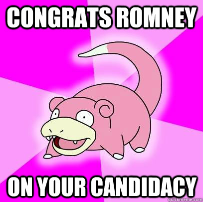 Congrats Romney on your Candidacy - Congrats Romney on your Candidacy  Slowpoke