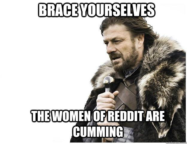 Brace yourselves The women of Reddit are cumming - Brace yourselves The women of Reddit are cumming  Imminent Ned