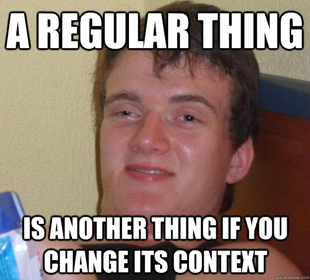 A regular thing is another thing if you change its context - A regular thing is another thing if you change its context  10 Guy