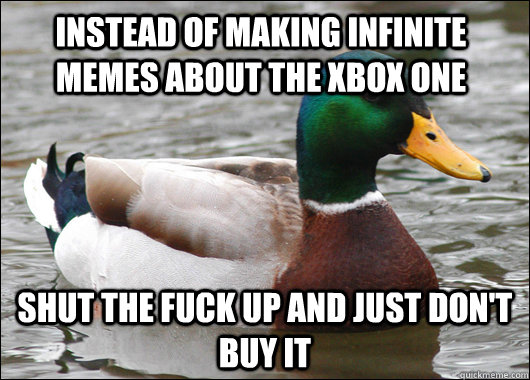 Instead of making infinite memes about the Xbox one Shut the fuck up and just don't buy it - Instead of making infinite memes about the Xbox one Shut the fuck up and just don't buy it  Misc