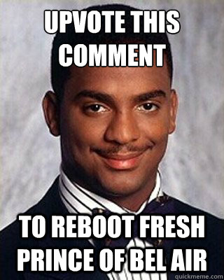 upvote this comment to reboot fresh prince of bel air - upvote this comment to reboot fresh prince of bel air  Non-sequitur Carlton
