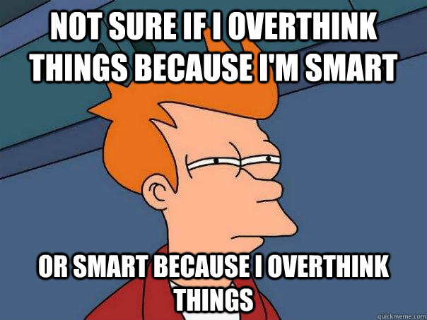 not sure if i overthink things because i'm smart or smart because i overthink things - not sure if i overthink things because i'm smart or smart because i overthink things  Futurama Fry