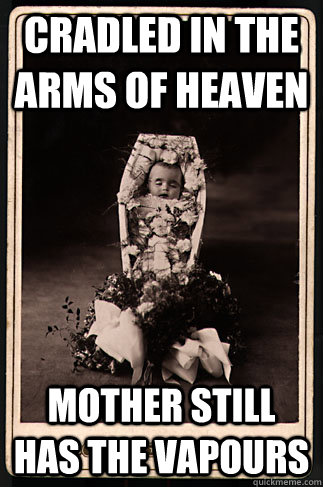 Cradled in the arms of heaven Mother still has the vapours  Scumbag Victorian Dead Baby