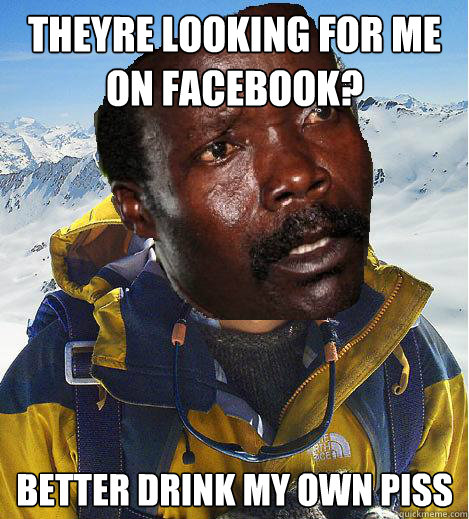 Theyre looking for me on facebook? Better drink my own piss  Kony Meme