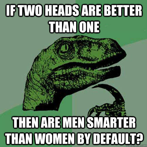 if two heads are better than one then are men smarter than women by default? - if two heads are better than one then are men smarter than women by default?  Philosoraptor