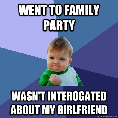 Went to family party Wasn't interogated about my girlfriend - Went to family party Wasn't interogated about my girlfriend  Success Kid