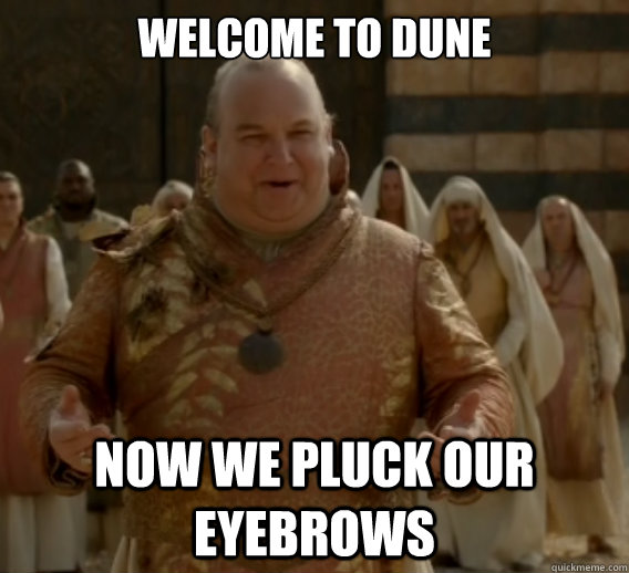 Welcome to Dune now we pluck our eyebrows - Welcome to Dune now we pluck our eyebrows  Game of Thrones Quarth