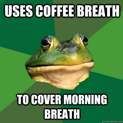 Uses Coffee Breath  To cover Morning Breath - Uses Coffee Breath  To cover Morning Breath  Foul Bachelor Frog