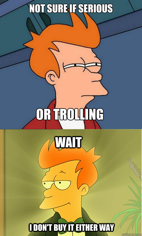 Not Sure If Serious Or Trolling Meme | www.imgkid.com ...