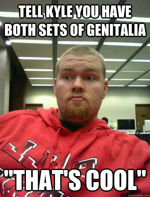 Tell Kyle you have both sets of genitalia