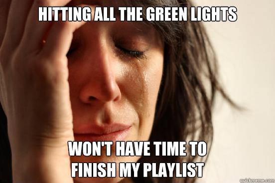 HITTING ALL THE GREEN LIGHTS WON'T HAVE TIME TO FINISH MY PLAYLIST - HITTING ALL THE GREEN LIGHTS WON'T HAVE TIME TO FINISH MY PLAYLIST  First World Problems