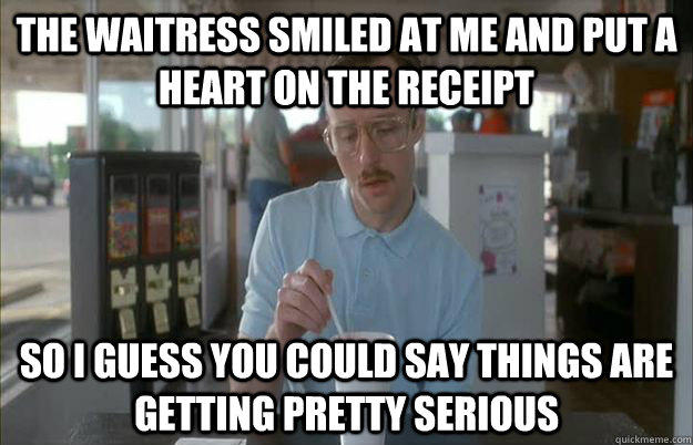 The waitress smiled at me and put a heart on the receipt So i guess you could say things are getting pretty serious