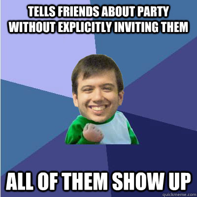 tells friends about party without explicitly inviting them All of them show up