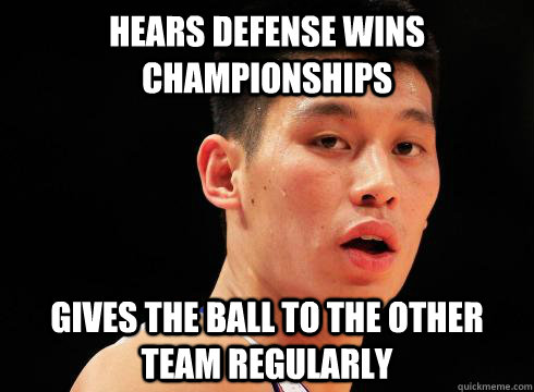 Hears defense wins championships Gives the ball to the other team regularly