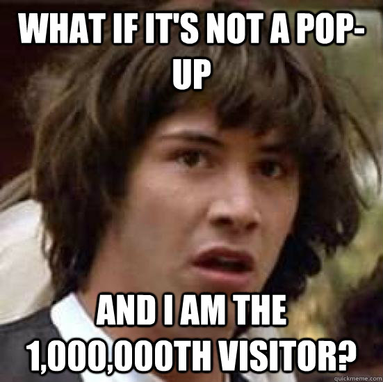 What if it's not a pop-up and i am the 1,000,000th visitor?  conspiracy keanu
