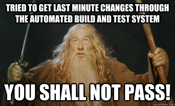 Tried to get last minute changes through the automated build and test system YOU SHALL NOT PASS!